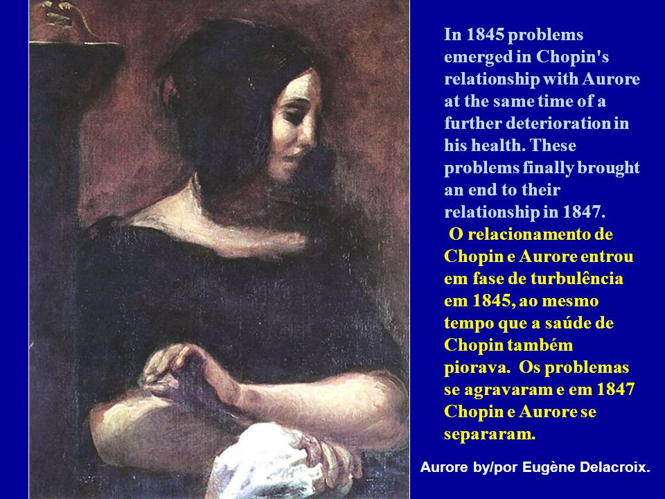 In 1845 problems emerged in Chopin s relationship with Aurore at the same time of a further deterioration in his health. These problems finally brought an end to their relationship in 1847. O relacionamento de Chopin e Aurore entrou em fase de turbulência em 1845, ao mesmo tempo que a saúde de Chopin também piorava. Os problemas se agravaram e em 1847 Chopin e Aurore se separaram.