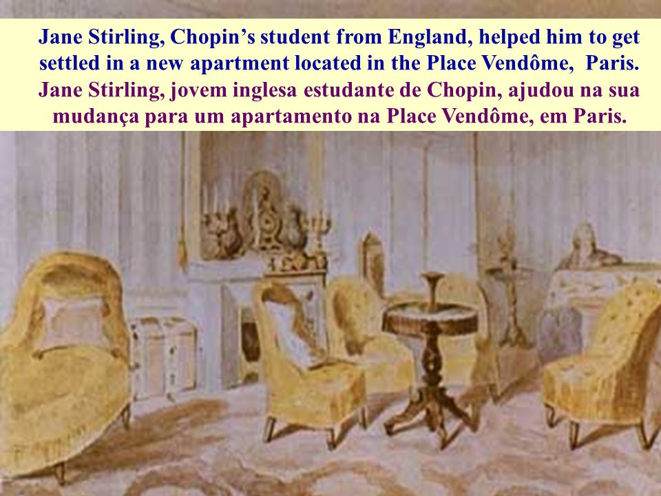 Jane Stirling, Chopin's student from England, helped him to get settled in a new apartment located in the Place Vendôme, Paris.