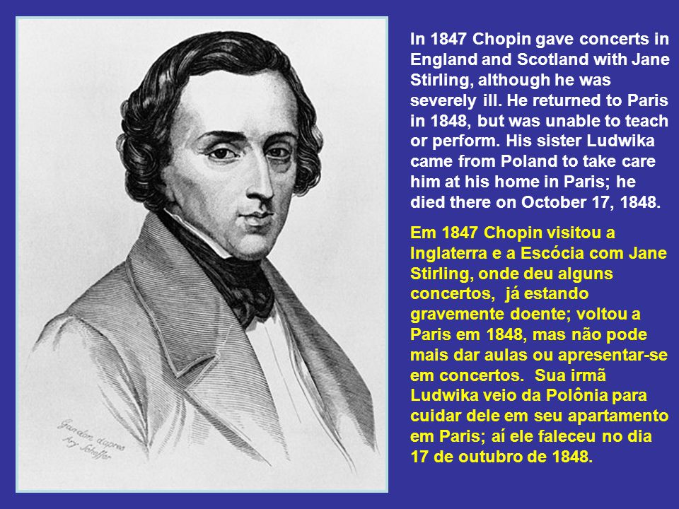 In 1847 Chopin gave concerts in England and Scotland with Jane Stirling, although he was severely ill. He returned to Paris in 1848, but was unable to teach or perform. His sister Ludwika came from Poland to take care him at his home in Paris; he died there on October 17, 1848.