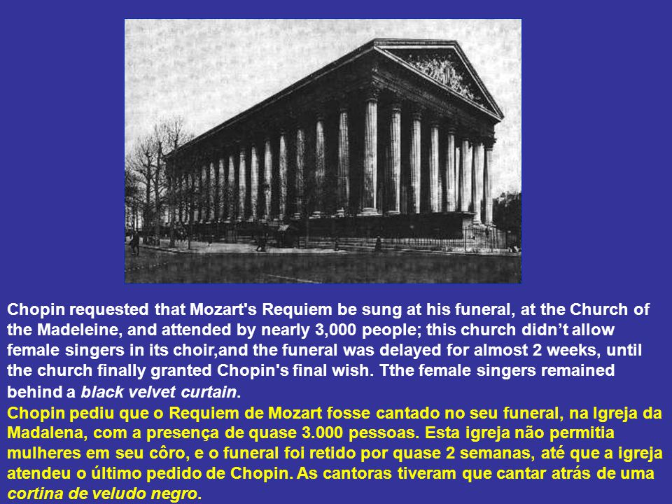 Chopin requested that Mozart s Requiem be sung at his funeral, at the Church of the Madeleine, and attended by nearly 3,000 people; this church didn't allow female singers in its choir,and the funeral was delayed for almost 2 weeks, until the church finally granted Chopin s final wish.