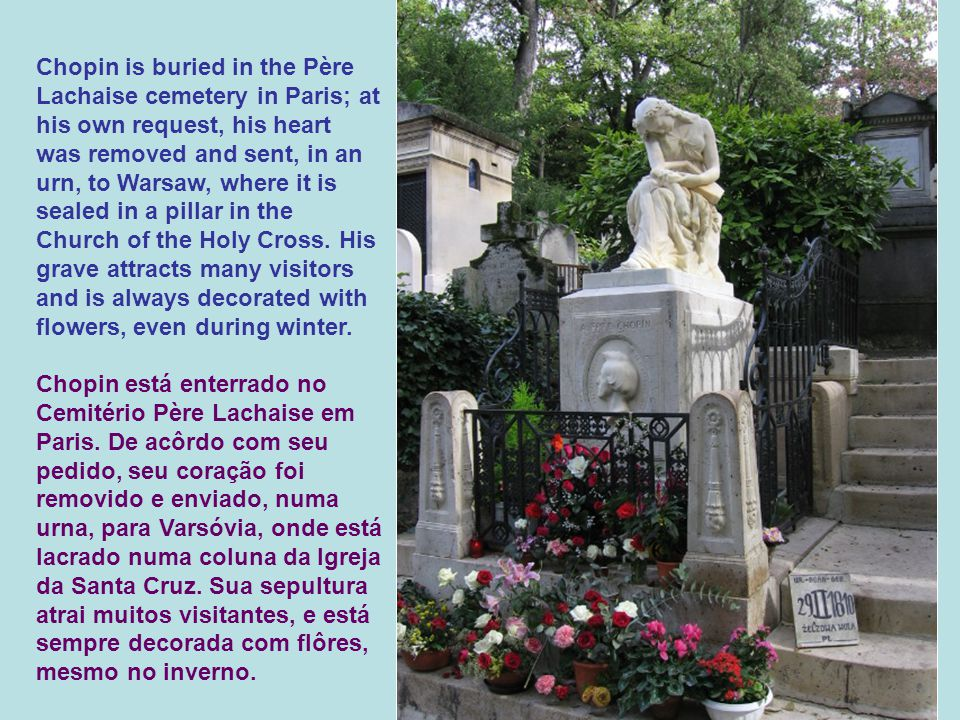 Chopin is buried in the Père Lachaise cemetery in Paris; at his own request, his heart was removed and sent, in an urn, to Warsaw, where it is sealed in a pillar in the Church of the Holy Cross.