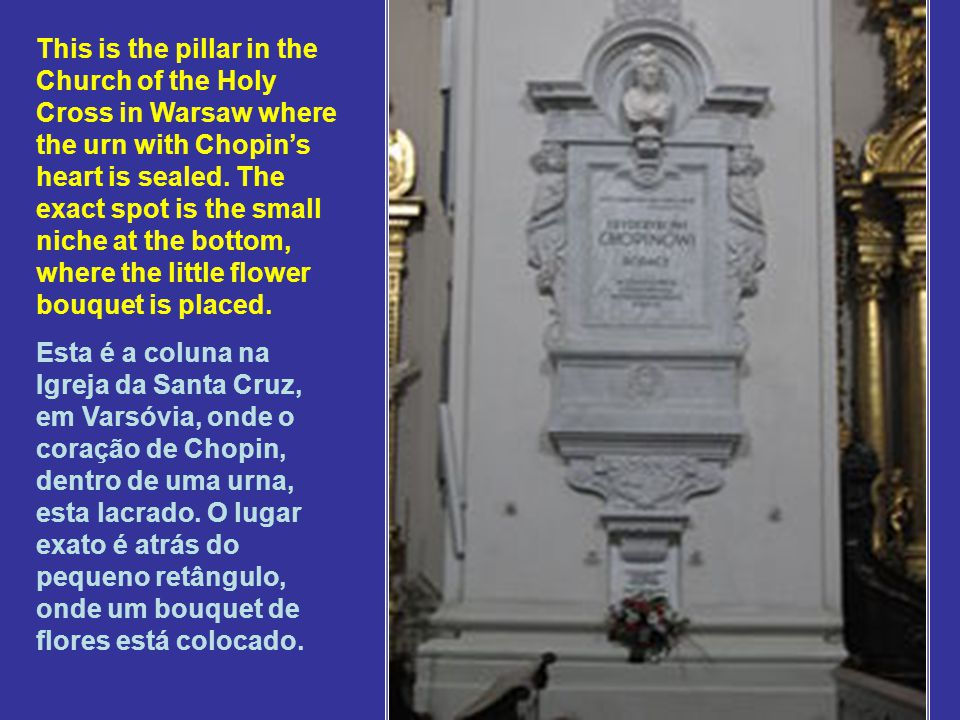 This is the pillar in the Church of the Holy Cross in Warsaw where the urn with Chopin's heart is sealed. The exact spot is the small niche at the bottom, where the little flower bouquet is placed.