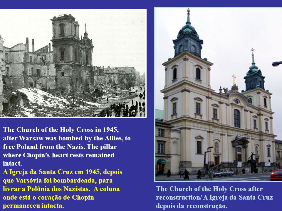 The Church of the Holy Cross in 1945, after Warsaw was bombed by the Allies, to free Poland from the Nazis. The pillar where Chopin's heart rests remained intact. A Igreja da Santa Cruz em 1945, depois que Varsóvia foi bombardeada, para livrar a Polônia dos Nazistas. A coluna onde está o coração de Chopin permaneceu intacta.