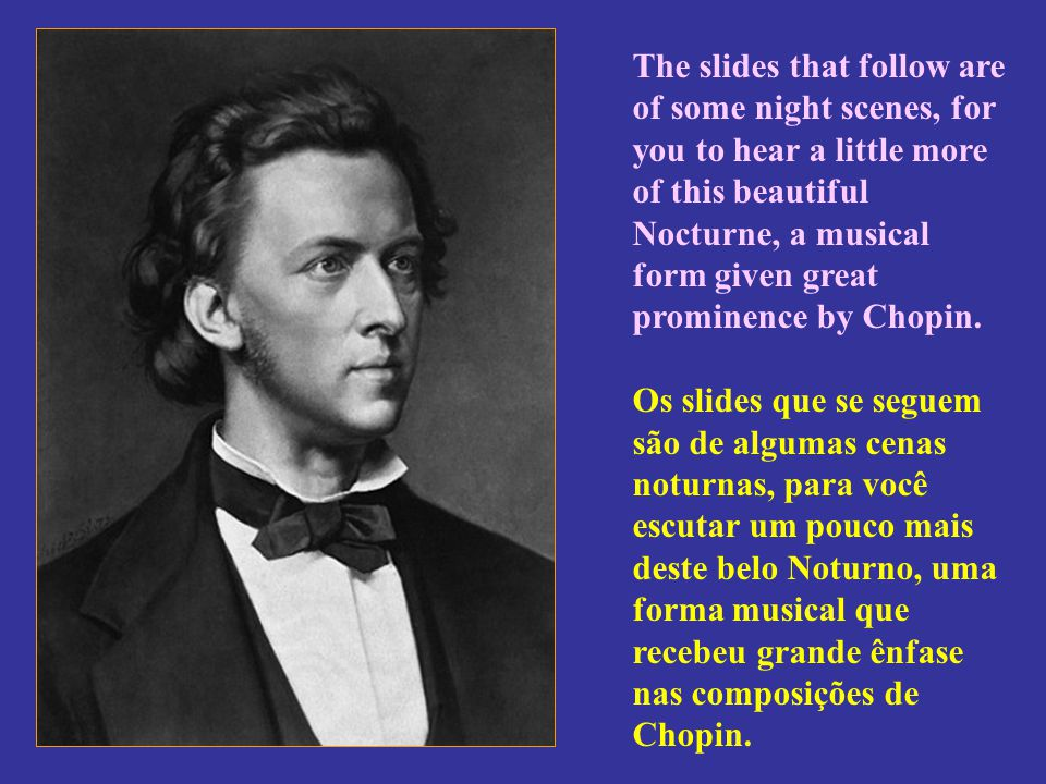 The slides that follow are of some night scenes, for you to hear a little more of this beautiful Nocturne, a musical form given great prominence by Chopin.