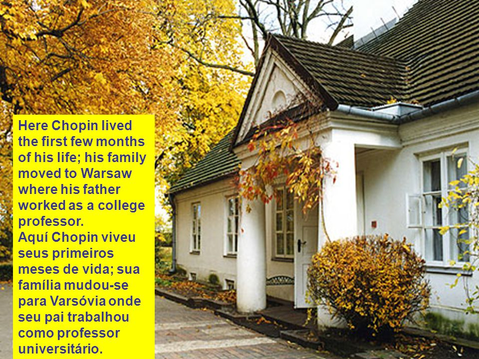 Here Chopin lived the first few months of his life; his family moved to Warsaw where his father worked as a college professor.