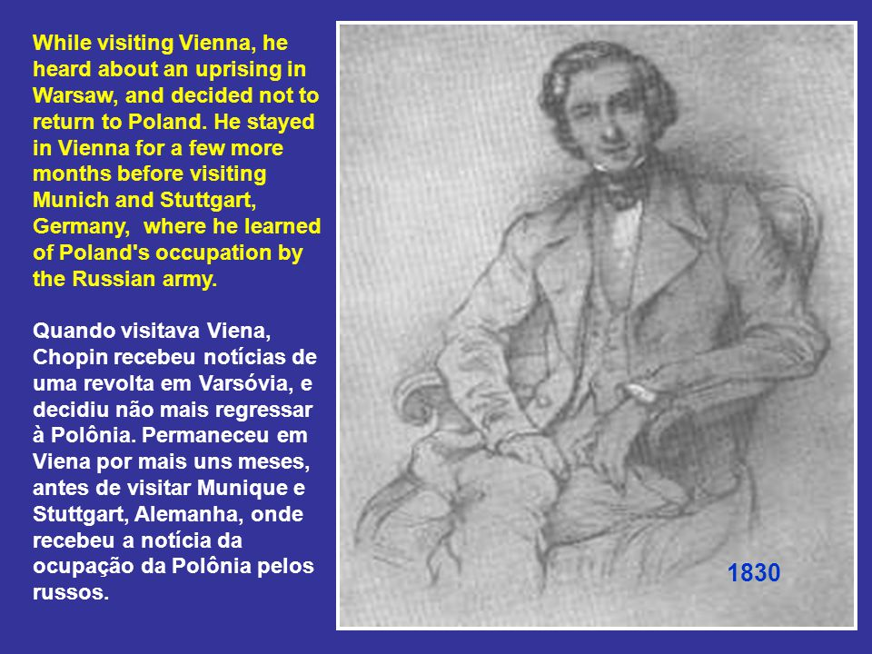 While visiting Vienna, he heard about an uprising in Warsaw, and decided not to return to Poland. He stayed in Vienna for a few more months before visiting Munich and Stuttgart, Germany, where he learned of Poland s occupation by the Russian army. Quando visitava Viena, Chopin recebeu notícias de uma revolta em Varsóvia, e decidiu não mais regressar à Polônia. Permaneceu em Viena por mais uns meses, antes de visitar Munique e Stuttgart, Alemanha, onde recebeu a notícia da ocupação da Polônia pelos russos.