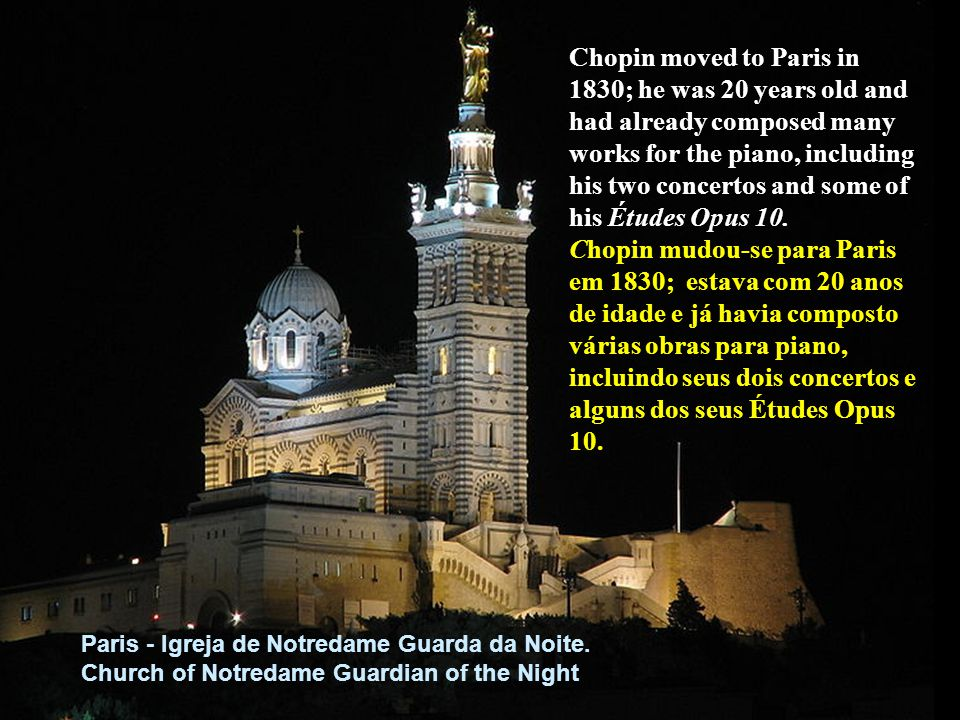 Chopin moved to Paris in 1830; he was 20 years old and had already composed many works for the piano, including his two concertos and some of his Études Opus 10. Chopin mudou-se para Paris em 1830; estava com 20 anos de idade e já havia composto várias obras para piano, incluindo seus dois concertos e alguns dos seus Études Opus 10.