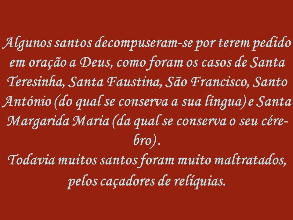 Algunos santos decompuseram-se por terem pedido em oração a Deus, como foram os casos de Santa Teresinha, Santa Faustina, São Francisco, Santo António (do qual se conserva a sua língua) e Santa Margarida Maria (da qual se conserva o seu cére-bro) .