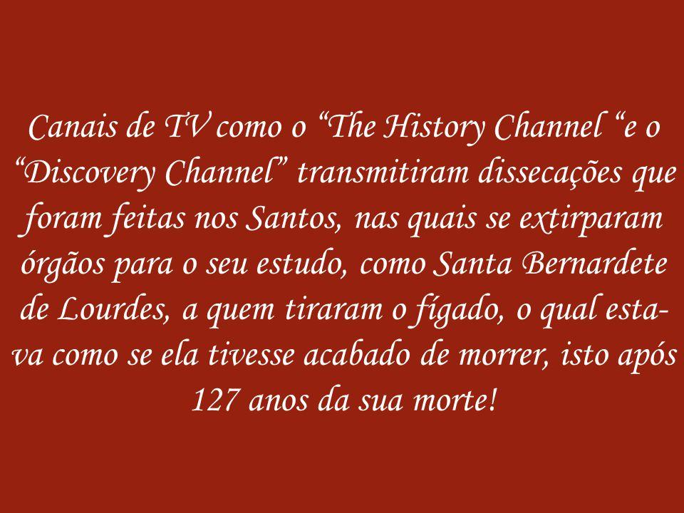Canais de TV como o The History Channel e o Discovery Channel transmitiram dissecações que foram feitas nos Santos, nas quais se extirparam órgãos para o seu estudo, como Santa Bernardete de Lourdes, a quem tiraram o fígado, o qual esta-va como se ela tivesse acabado de morrer, isto após 127 anos da sua morte!