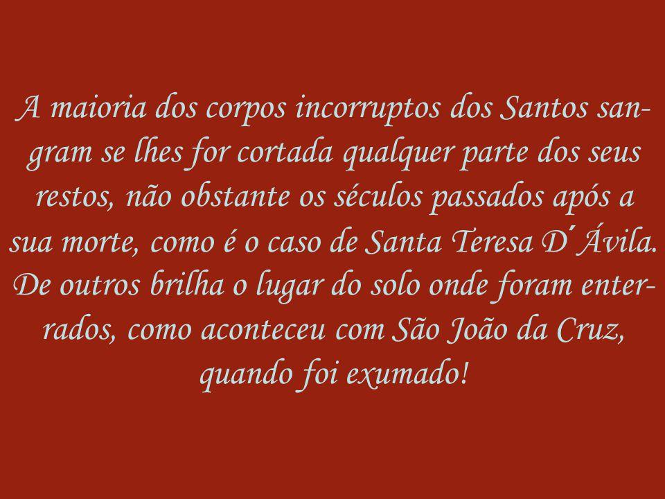A maioria dos corpos incorruptos dos Santos san-gram se lhes for cortada qualquer parte dos seus restos, não obstante os séculos passados após a sua morte, como é o caso de Santa Teresa D´Ávila.