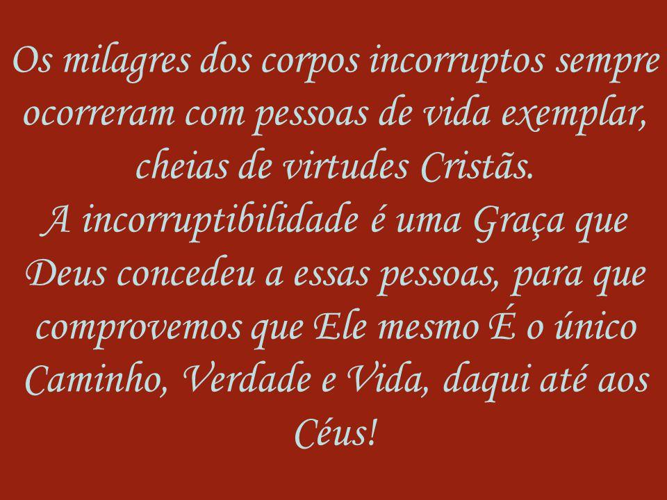 Os milagres dos corpos incorruptos sempre ocorreram com pessoas de vida exemplar, cheias de virtudes Cristãs.