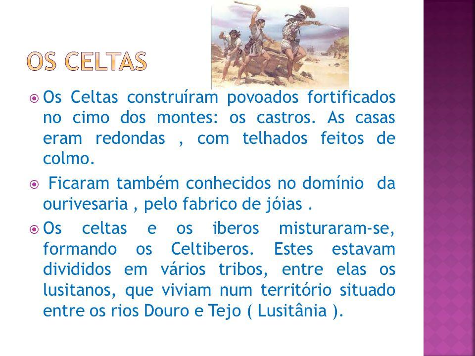 Os Celtas Os Celtas construíram povoados fortificados no cimo dos montes: os castros. As casas eram redondas , com telhados feitos de colmo.