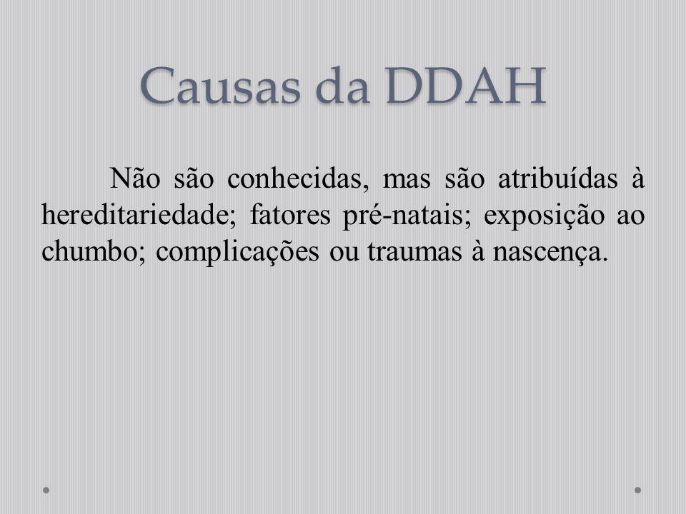 Causas da DDAH Não são conhecidas, mas são atribuídas à hereditariedade; fatores pré-natais; exposição ao chumbo; complicações ou traumas à nascença.