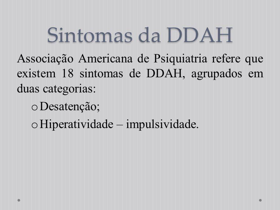 Sintomas da DDAH Associação Americana de Psiquiatria refere que existem 18 sintomas de DDAH, agrupados em duas categorias:
