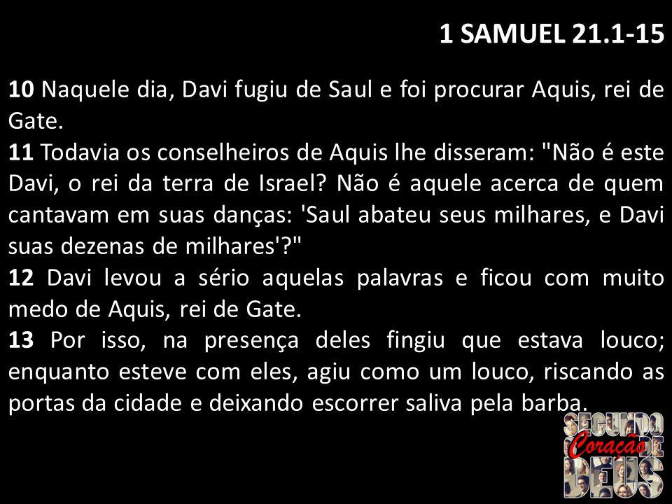 1 SAMUEL 21.1-15 10 Naquele dia, Davi fugiu de Saul e foi procurar Aquis, rei de Gate.