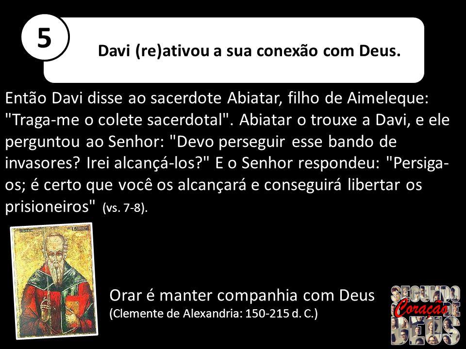 5 Davi (re)ativou a sua conexão com Deus.