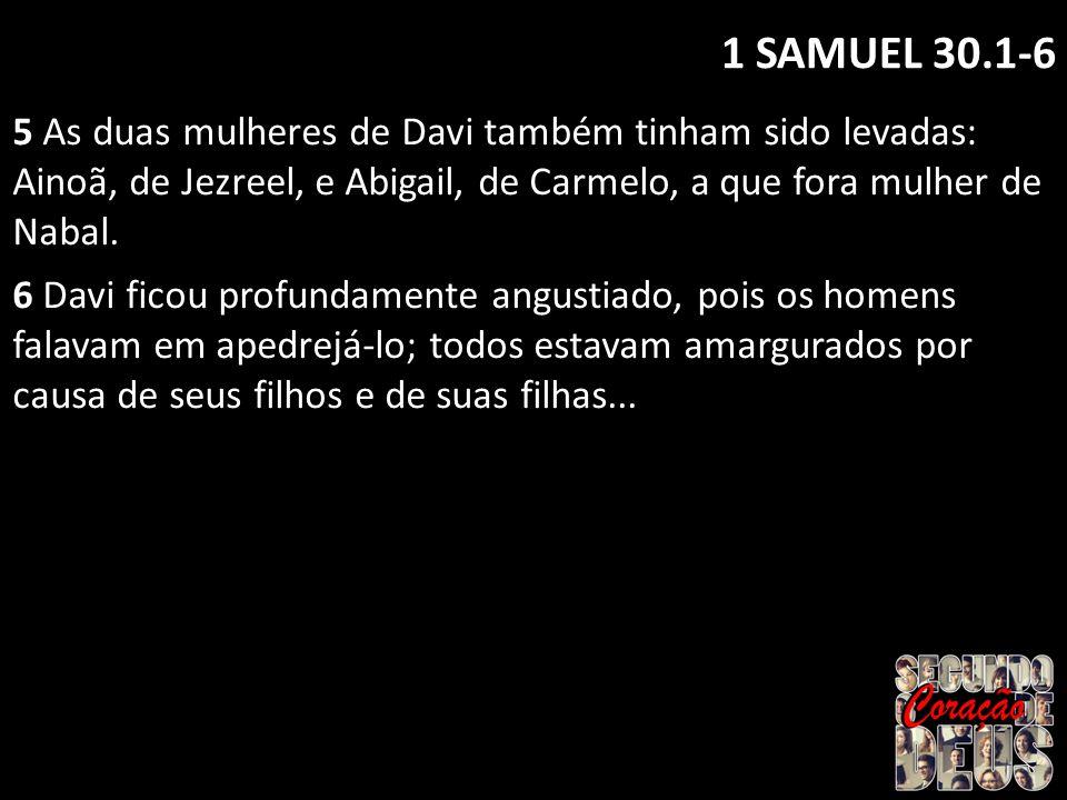 1 SAMUEL 30.1-6 5 As duas mulheres de Davi também tinham sido levadas: Ainoã, de Jezreel, e Abigail, de Carmelo, a que fora mulher de Nabal.