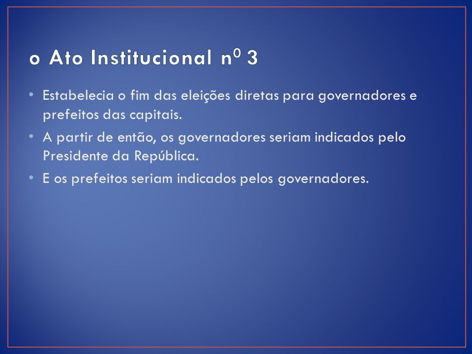 o Ato Institucional n0 3 Estabelecia o fim das eleições diretas para governadores e prefeitos das capitais.