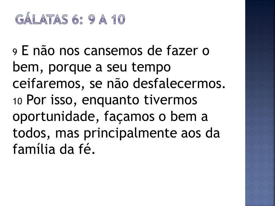 Gálatas 6: 9 a 10 9 E não nos cansemos de fazer o bem, porque a seu tempo ceifaremos, se não desfalecermos.