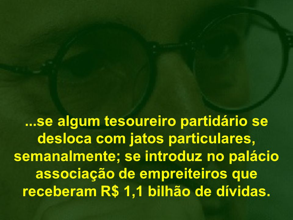 ...se algum tesoureiro partidário se desloca com jatos particulares, semanalmente; se introduz no palácio associação de empreiteiros que receberam R$ 1,1 bilhão de dívidas.