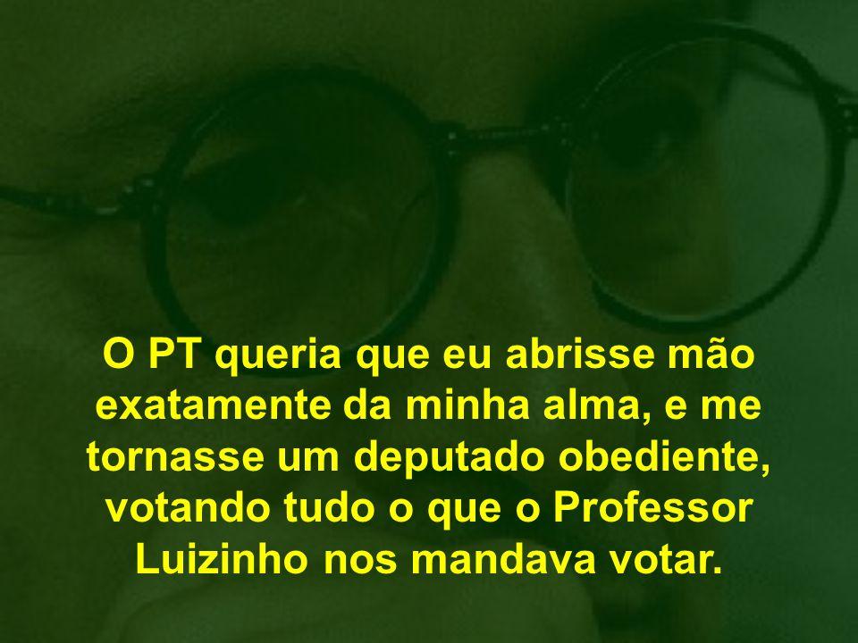 O PT queria que eu abrisse mão exatamente da minha alma, e me tornasse um deputado obediente, votando tudo o que o Professor Luizinho nos mandava votar.