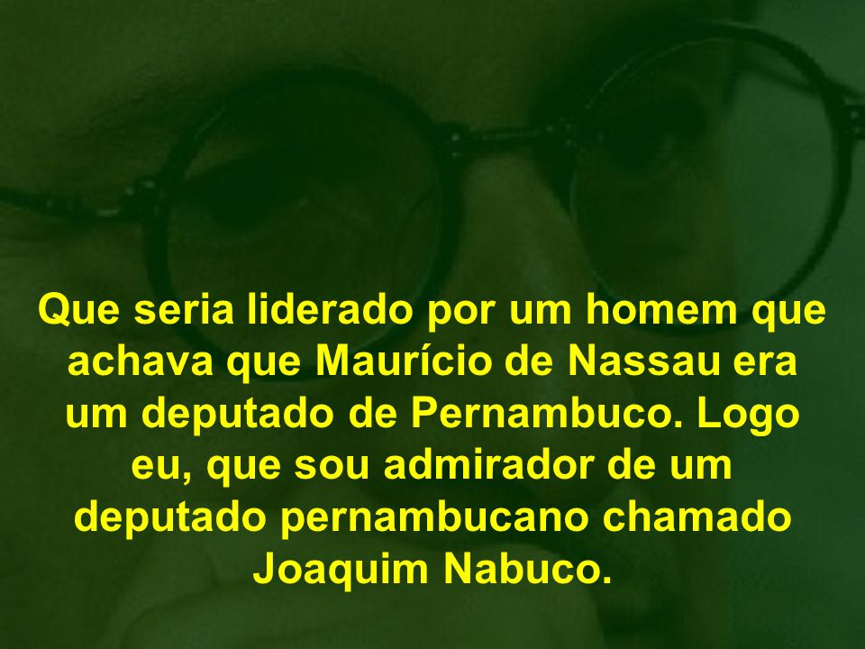 Que seria liderado por um homem que achava que Maurício de Nassau era um deputado de Pernambuco.
