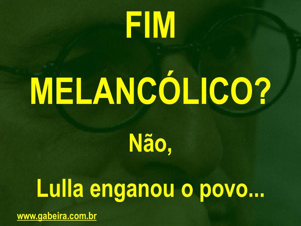 FIM MELANCÓLICO Não, Lulla enganou o povo... www.gabeira.com.br