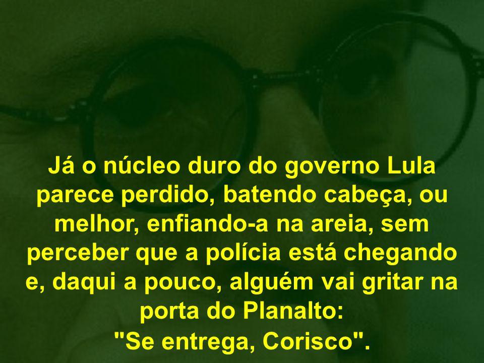 Já o núcleo duro do governo Lula parece perdido, batendo cabeça, ou melhor, enfiando-a na areia, sem perceber que a polícia está chegando e, daqui a pouco, alguém vai gritar na porta do Planalto: