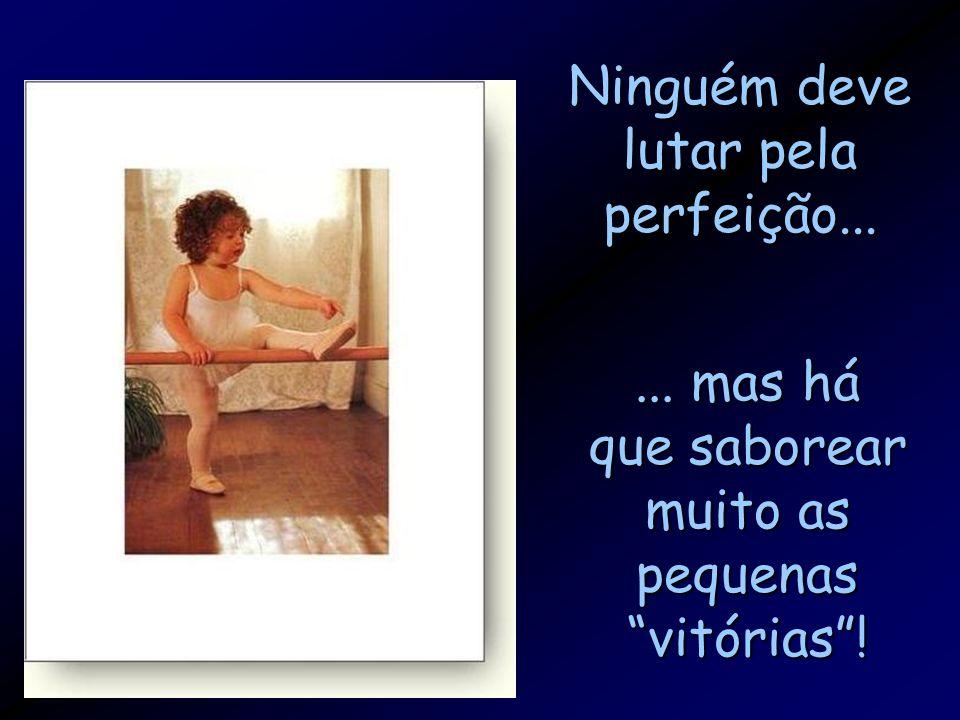 Ninguém deve lutar pela perfeição... ... mas há que saborear muito as pequenas vitórias !