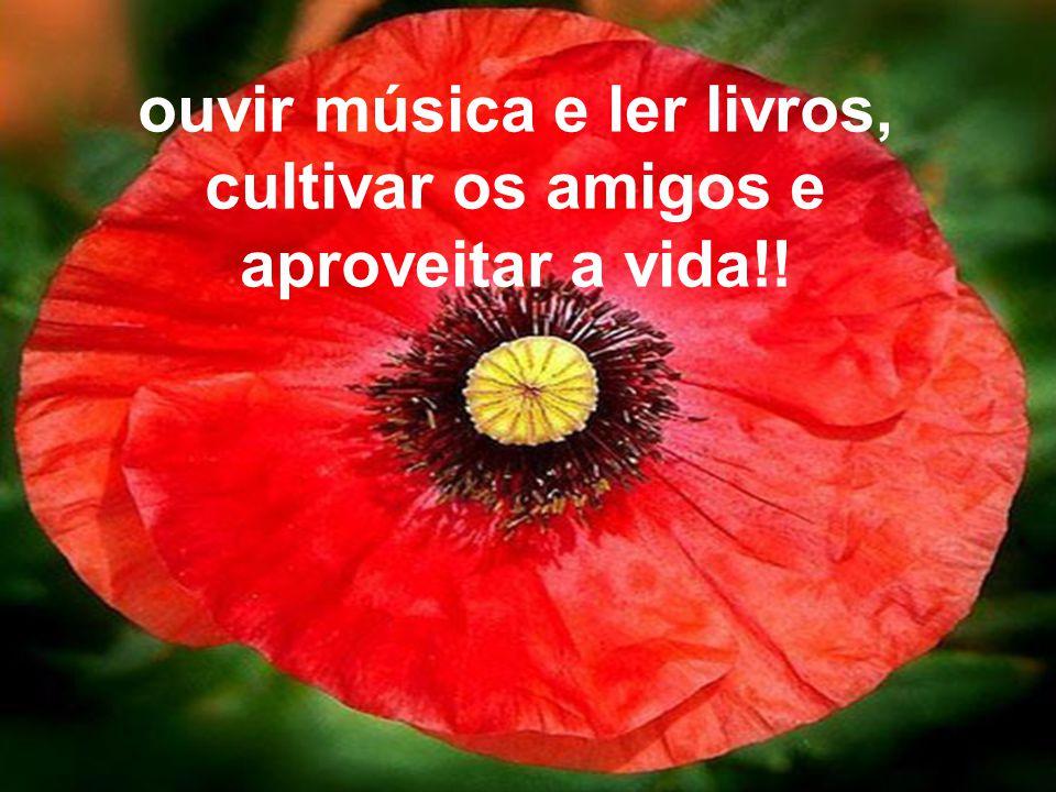 ouvir música e ler livros, cultivar os amigos e aproveitar a vida!!
