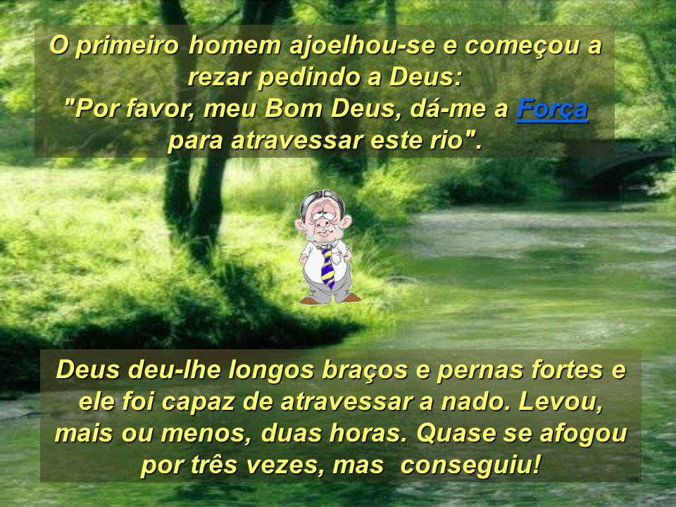 O primeiro homem ajoelhou-se e começou a rezar pedindo a Deus: Por favor, meu Bom Deus, dá-me a Força para atravessar este rio .