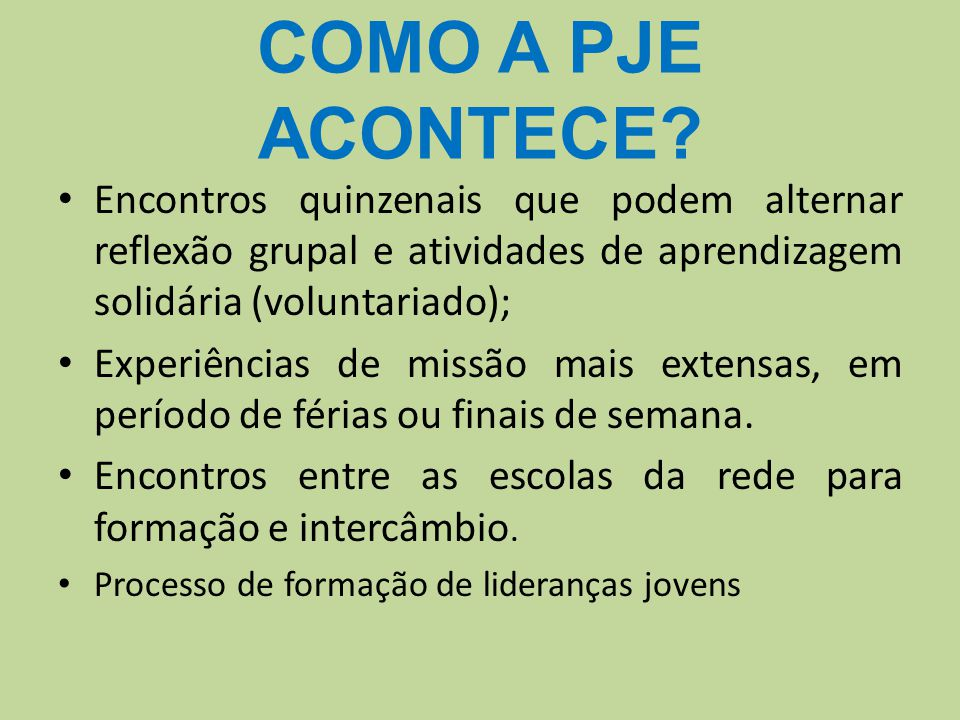COMO A PJE ACONTECE Encontros quinzenais que podem alternar reflexão grupal e atividades de aprendizagem solidária (voluntariado);