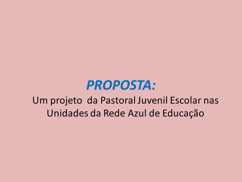 PROPOSTA: Um projeto da Pastoral Juvenil Escolar nas Unidades da Rede Azul de Educação