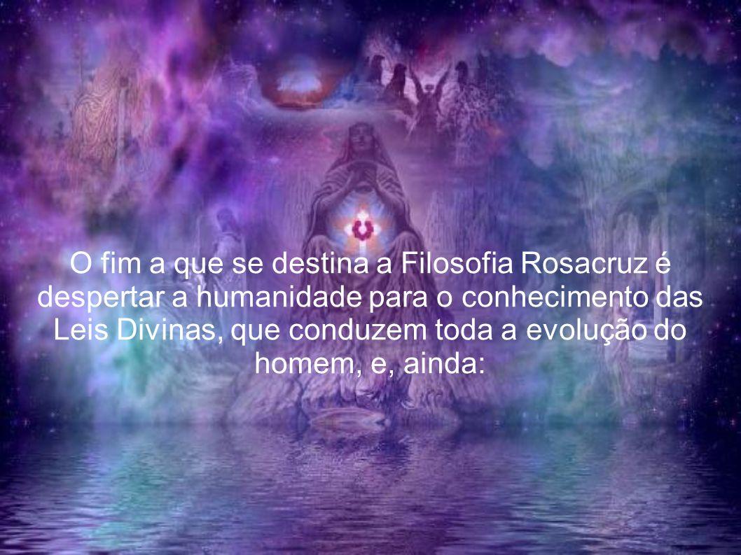 O fim a que se destina a Filosofia Rosacruz é despertar a humanidade para o conhecimento das Leis Divinas, que conduzem toda a evolução do homem, e, ainda: