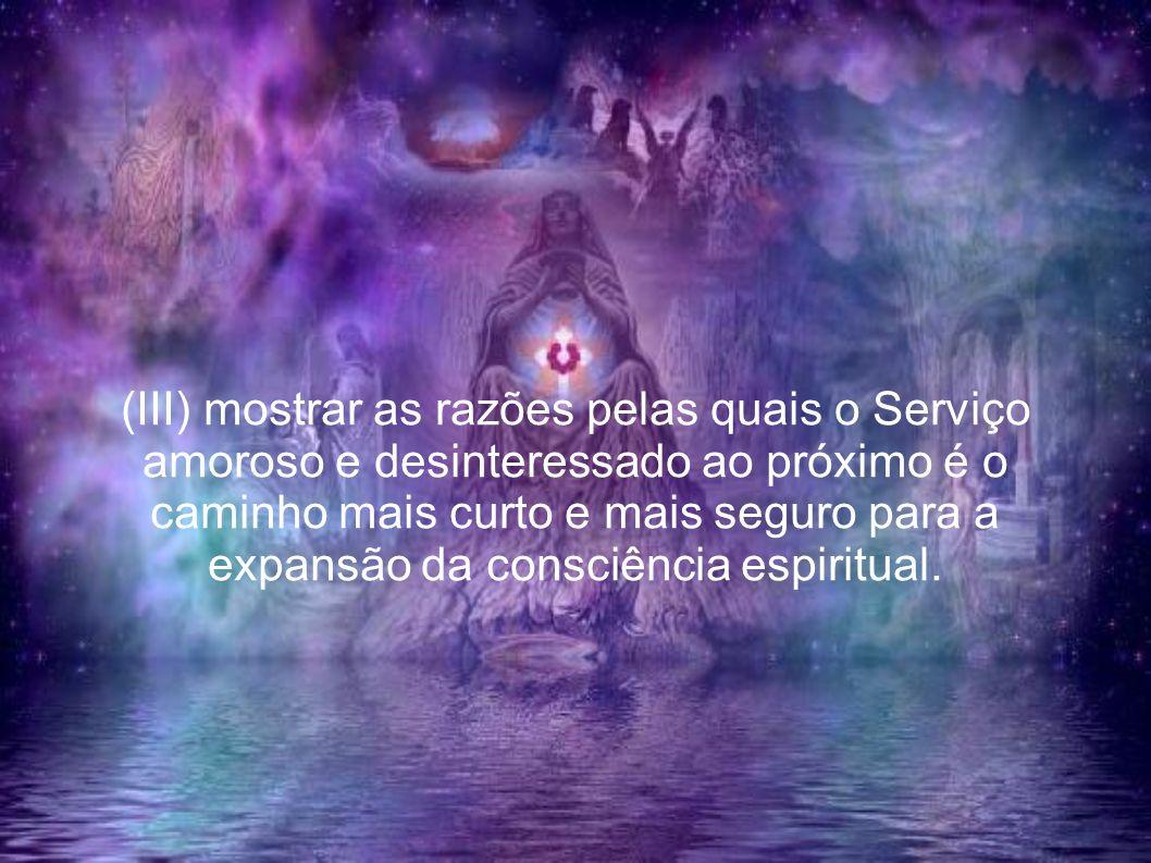 (III) mostrar as razões pelas quais o Serviço amoroso e desinteressado ao próximo é o caminho mais curto e mais seguro para a expansão da consciência espiritual.