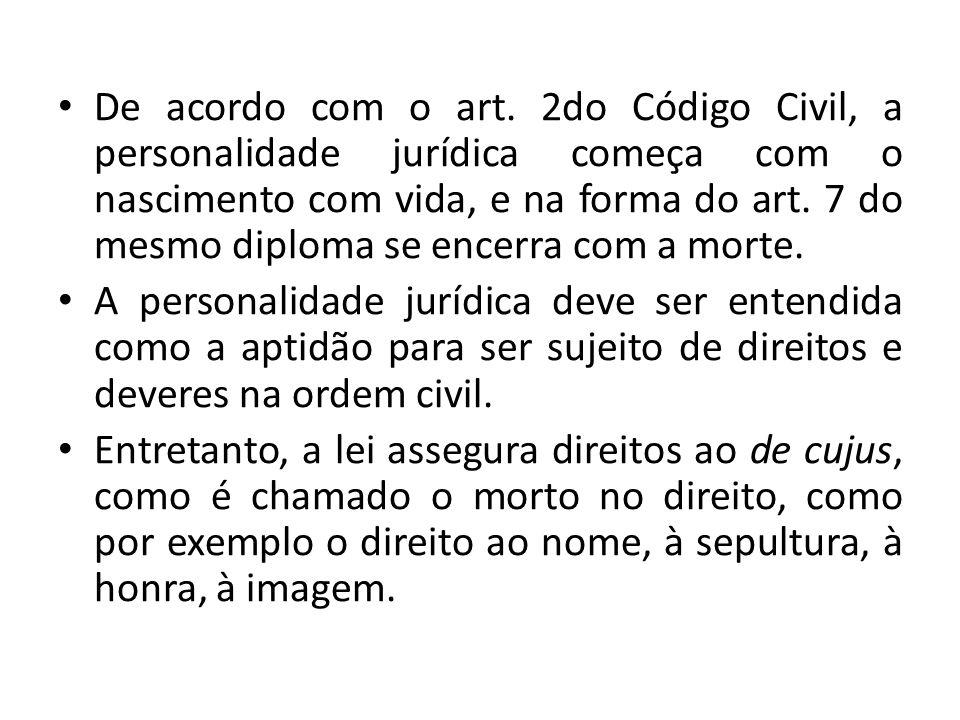 De acordo com o art. 2do Código Civil, a personalidade jurídica começa com o nascimento com vida, e na forma do art. 7 do mesmo diploma se encerra com a morte.