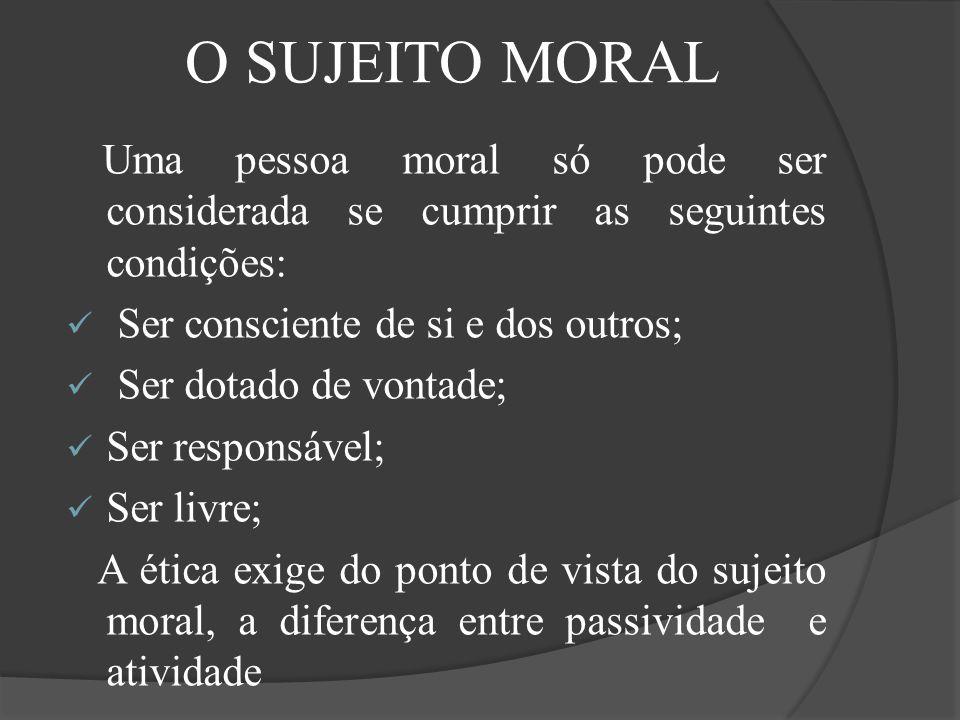 O SUJEITO MORAL Uma pessoa moral só pode ser considerada se cumprir as seguintes condições: Ser consciente de si e dos outros;