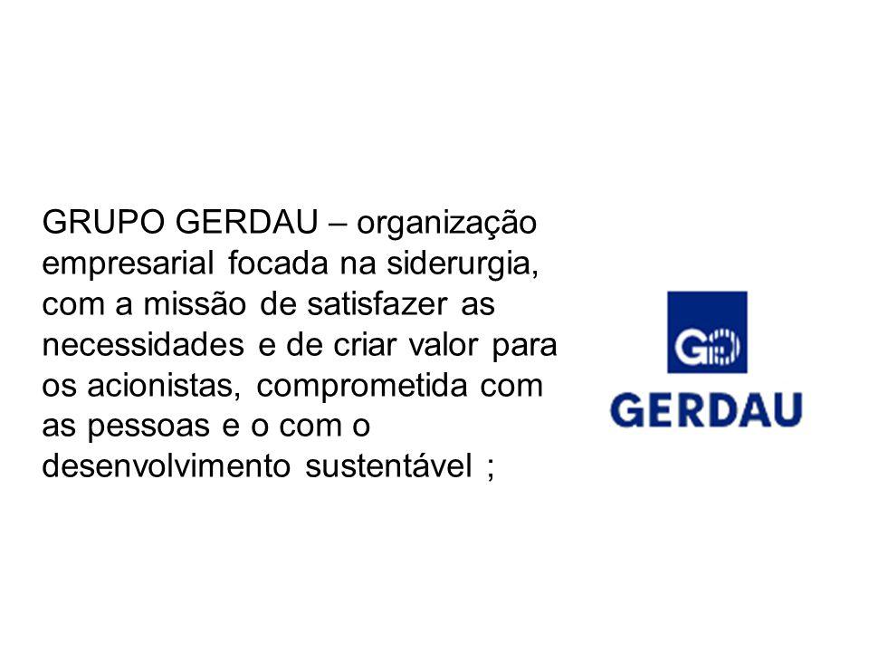GRUPO GERDAU – organização empresarial focada na siderurgia, com a missão de satisfazer as necessidades e de criar valor para os acionistas, comprometida com as pessoas e o com o desenvolvimento sustentável ;