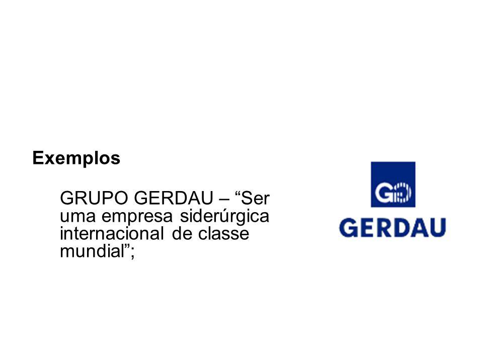 Exemplos GRUPO GERDAU – Ser uma empresa siderúrgica internacional de classe mundial ;