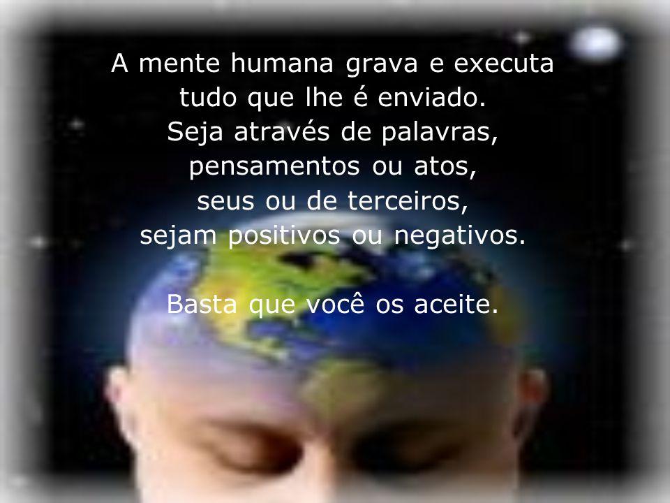 A mente humana grava e executa tudo que lhe é enviado.