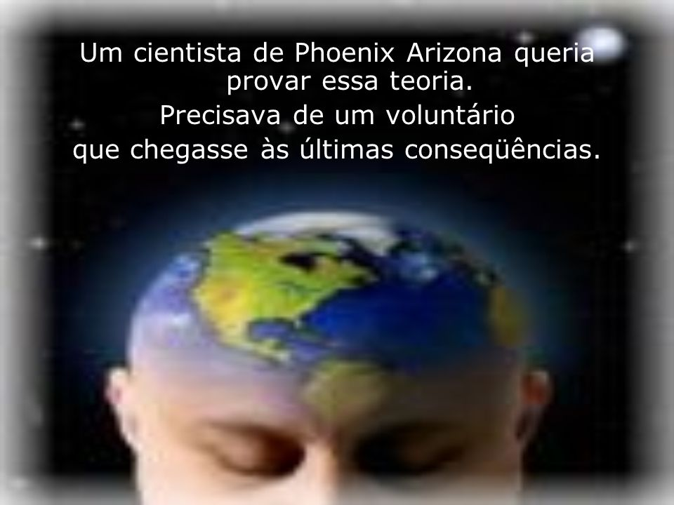 Um cientista de Phoenix Arizona queria provar essa teoria.