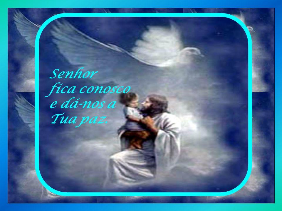 Senhor fica conosco e dá-nos a Tua paz.