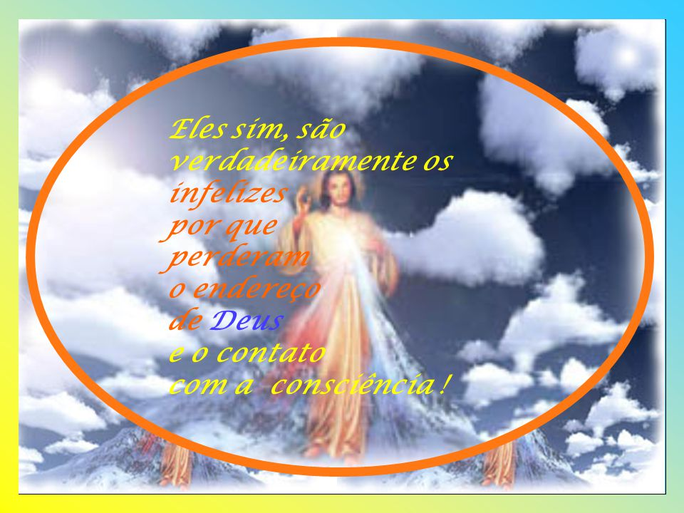 Eles sim, são verdadeiramente os infelizes por que perderam o endereço de Deus e o contato com a consciência !