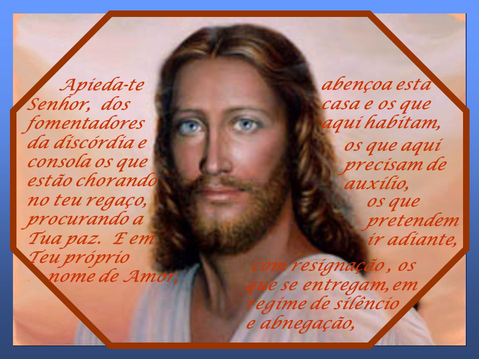 Apieda-te Senhor, dos fomentadores da discórdia e consola os que estão chorando no teu regaço, procurando a Tua paz. E em Teu próprio . nome de Amor,