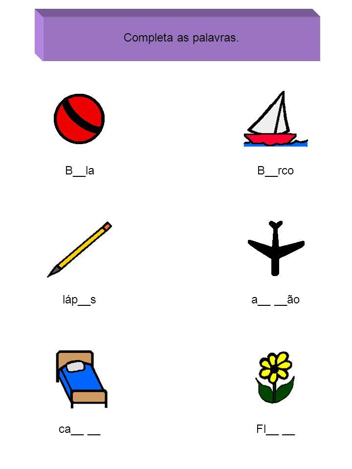 Completa as palavras. B__la B__rco láp__s a__ __ão ca__ __ Fl__ __