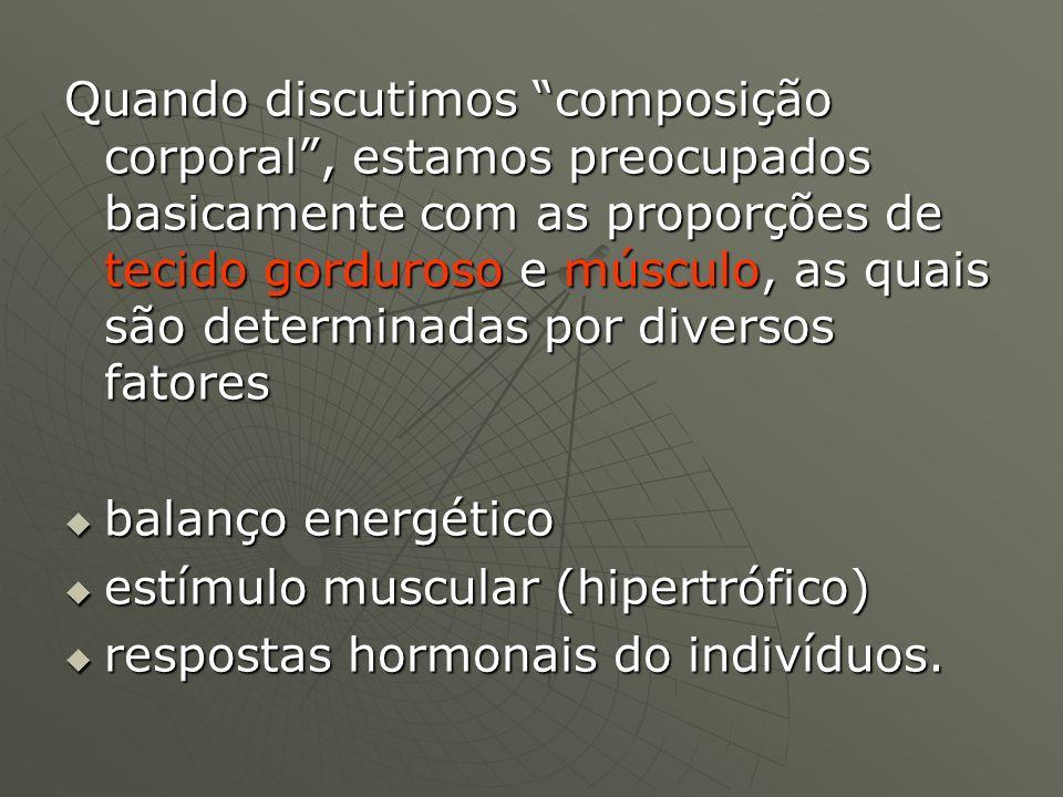 Quando discutimos composição corporal , estamos preocupados basicamente com as proporções de tecido gorduroso e músculo, as quais são determinadas por diversos fatores