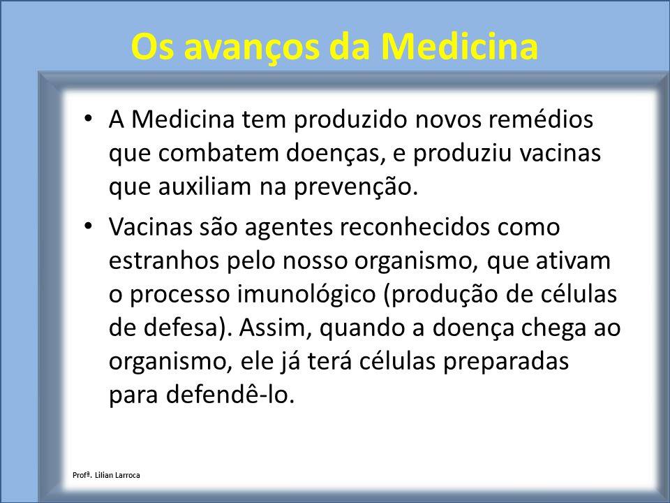 Os avanços da Medicina A Medicina tem produzido novos remédios que combatem doenças, e produziu vacinas que auxiliam na prevenção.