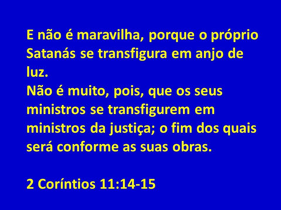 E não é maravilha, porque o próprio Satanás se transfigura em anjo de luz. Não é muito, pois, que os seus ministros se transfigurem em ministros da justiça; o fim dos quais será conforme as suas obras.
