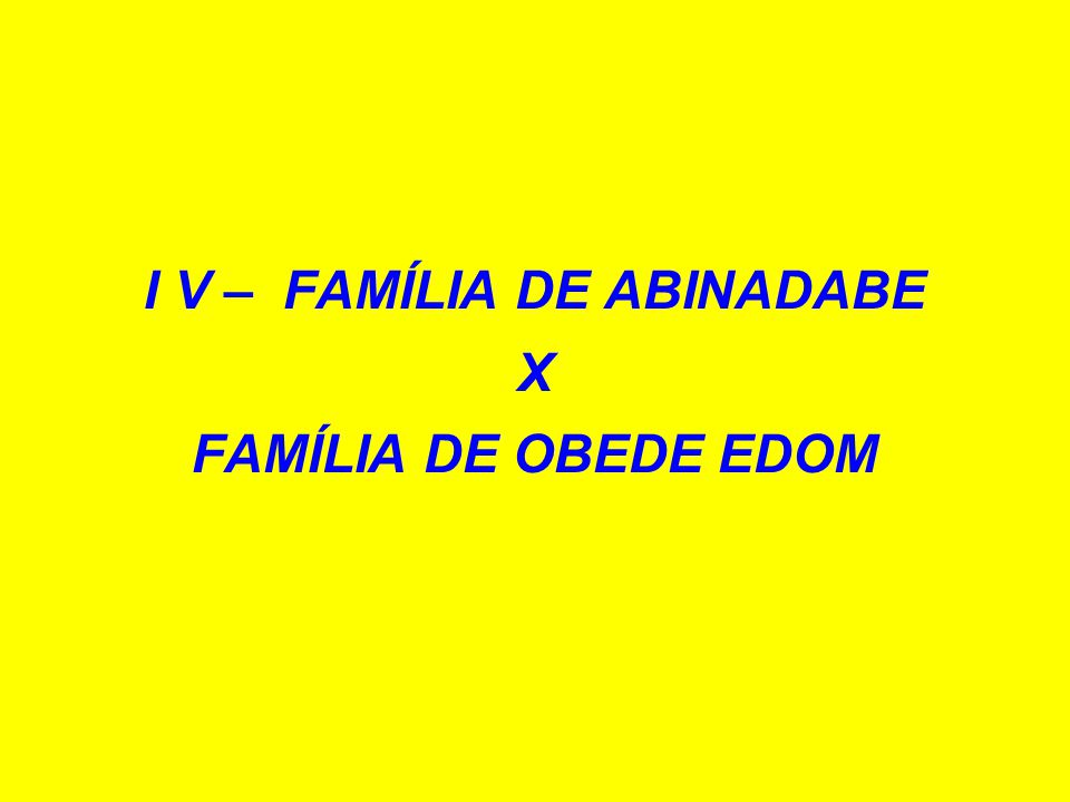 I V – FAMÍLIA DE ABINADABE X FAMÍLIA DE OBEDE EDOM