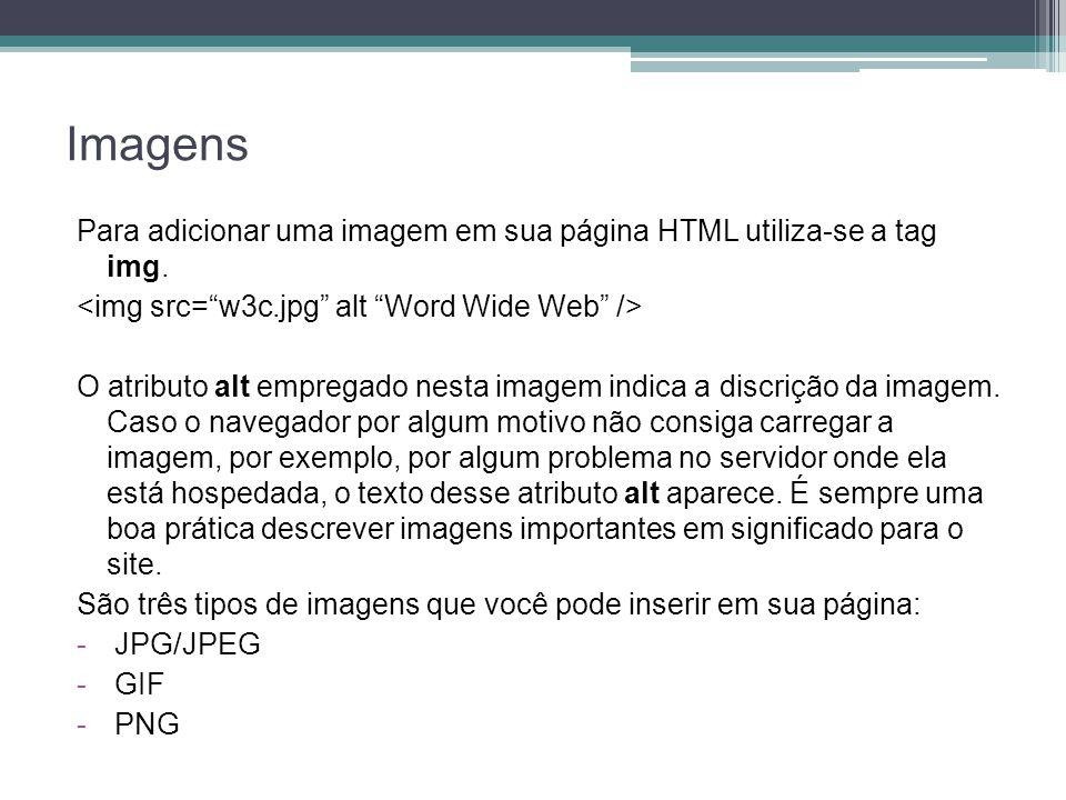 Imagens Para adicionar uma imagem em sua página HTML utiliza-se a tag img. <img src= w3c.jpg alt Word Wide Web />
